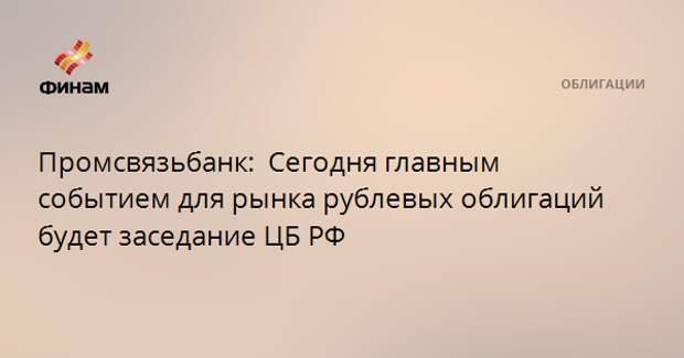 Промсвязьбанк:  Сегодня главным событием для рынка рублевых облигаций будет заседание ЦБ РФ