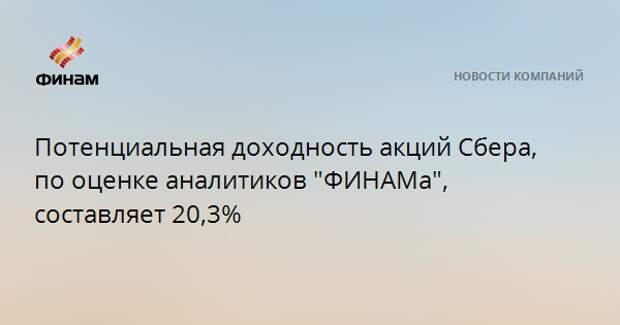 """Потенциальная доходность акций Сбера, по оценке аналитиков """"ФИНАМа"""", составляет 20,3%"""