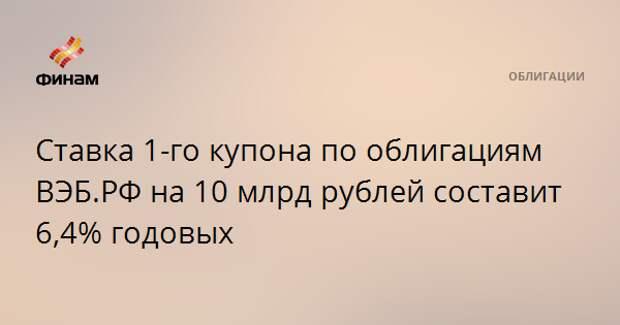 Ставка 1-го купона по облигациям ВЭБ.РФ на 10 млрд рублей составит 6,4% годовых