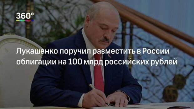 Лукашенко поручил разместить в России облигации на 100 млрд российских рублей