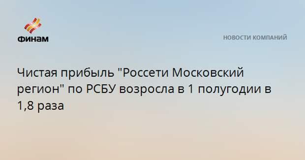 """Чистая прибыль """"Россети Московский регион"""" по РСБУ возросла в 1 полугодии в 1,8 раза"""