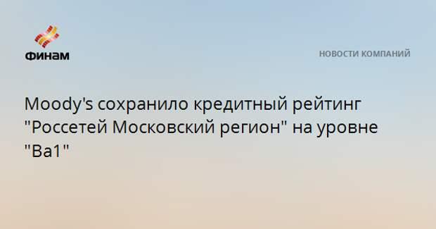 """Moody's сохранило кредитный рейтинг """"Россетей Московский регион"""" на уровне """"Ba1"""""""