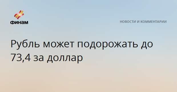 Рубль может подорожать до 73,4 за доллар