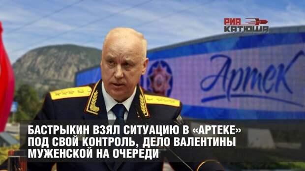 Бастрыкин взял ситуацию в «Артеке» под свой контроль, дело Валентины Муженской на очереди