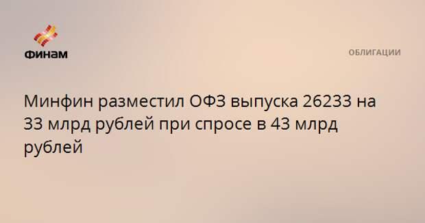 Минфин разместил ОФЗ выпуска 26233 на 33 млрд рублей при спросе в 43 млрд рублей