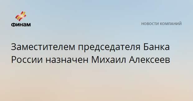 Заместителем председателя Банка России назначен Михаил Алексеев