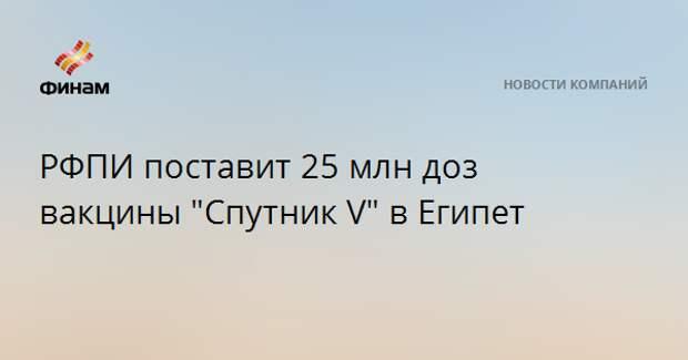"""РФПИ поставит 25 млн доз вакцины """"Спутник V"""" в Египет"""