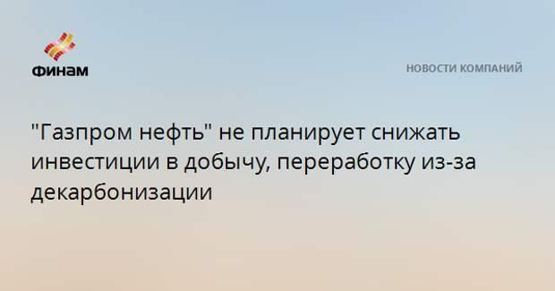 """""""Газпром нефть"""" не планирует снижать инвестиции в добычу, переработку из-за декарбонизации"""