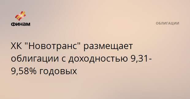 """ХК """"Новотранс"""" размещает облигации с доходностью 9,31-9,58% годовых"""