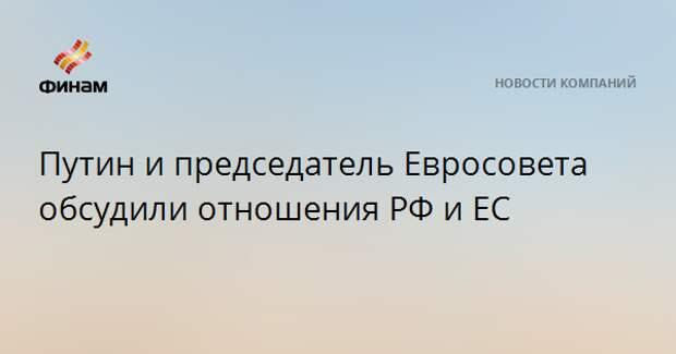 Путин и председатель Евросовета обсудили отношения РФ и ЕС