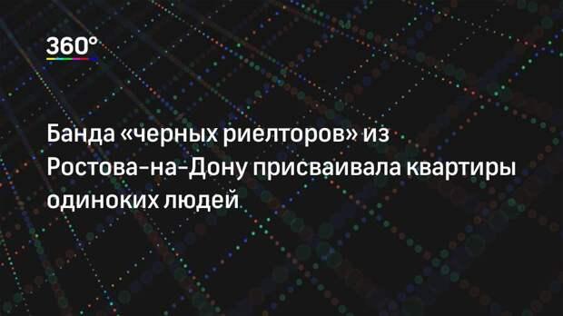 Банда «черных риелторов» из Ростова-на-Дону присваивала квартиры одиноких людей