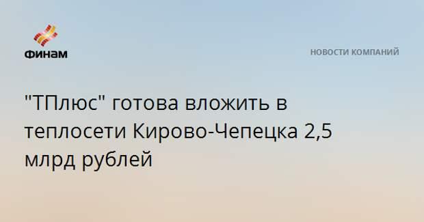 """""""ТПлюс"""" готова вложить в теплосети Кирово-Чепецка 2,5 млрд рублей"""