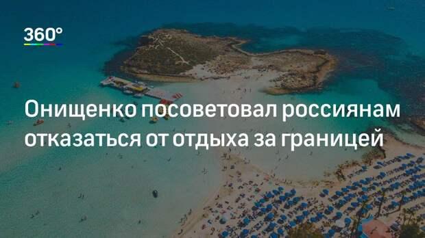 Онищенко посоветовал россиянам отказаться от отдыха за границей