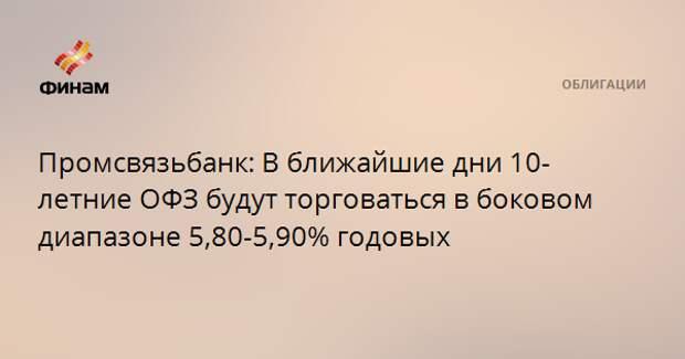 Промсвязьбанк: В ближайшие дни 10-летние ОФЗ будут торговаться в боковом диапазоне 5,80-5,90% годовых