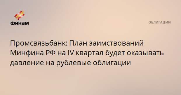 Промсвязьбанк: План заимствований Минфина РФ на IV квартал будет оказывать давление на рублевые облигации