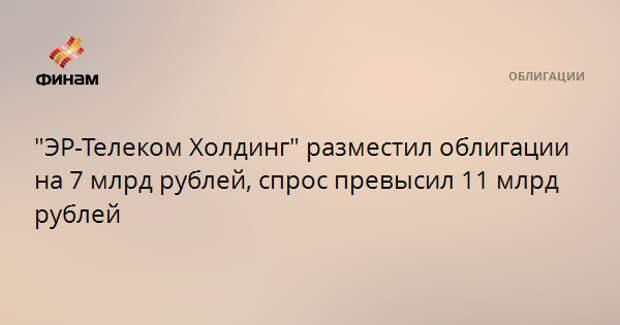 """""""ЭР-Телеком Холдинг"""" разместил облигации на 7 млрд рублей, спрос превысил 11 млрд рублей"""
