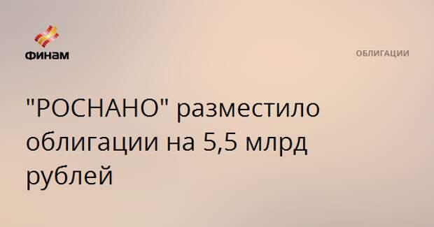 """РОСНАНО"" разместило облигации на 5,5 млрд рублей"