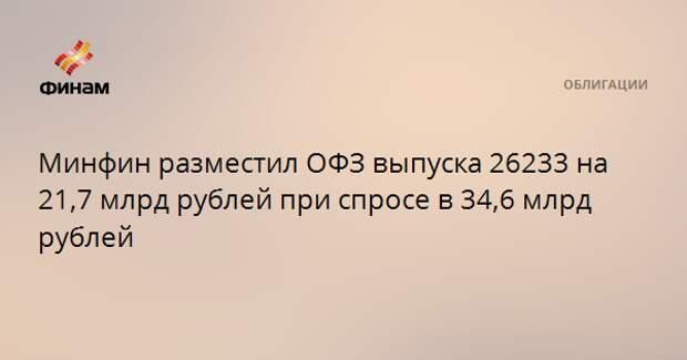 Минфин разместил ОФЗ выпуска 26233 на 21,7 млрд рублей при спросе в 34,6 млрд рублей