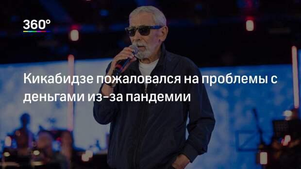 Кикабидзе пожаловался на проблемы с деньгами из-за пандемии