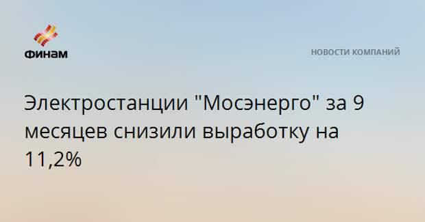 """Электростанции """"Мосэнерго"""" за 9 месяцев снизили выработку на 11,2%"""