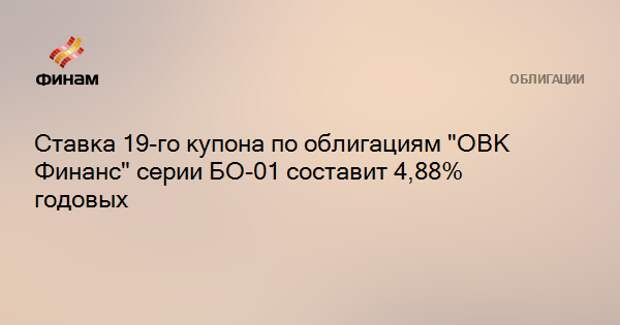 """Ставка 19-го купона по облигациям """"ОВК Финанс"""" серии БО-01 составит 4,88% годовых"""