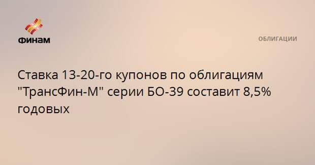 """Ставка 13-20-го купонов по облигациям """"ТрансФин-М"""" серии БО-39 составит 8,5% годовых"""