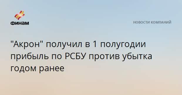 """""""Акрон"""" получил в 1 полугодии прибыль по РСБУ против убытка годом ранее"""