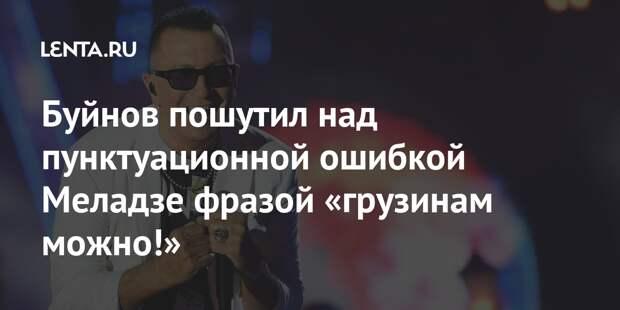 Буйнов пошутил над пунктуационной ошибкой Меладзе фразой «грузинам можно!»