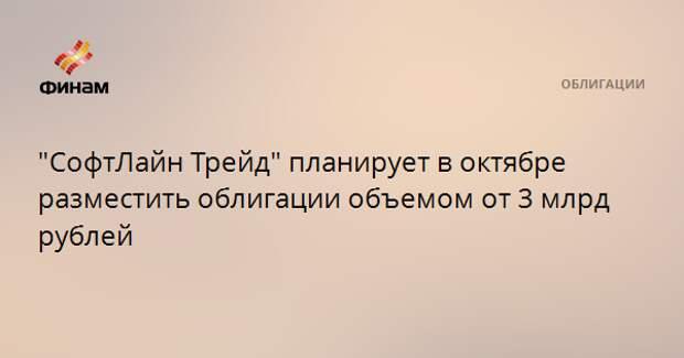 """""""СофтЛайн Трейд"""" планирует в октябре разместить облигации объемом от 3 млрд рублей"""