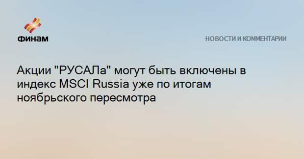 """Акции """"РУСАЛа"""" могут быть включены в индекс MSCI Russia уже по итогам ноябрьского пересмотра"""