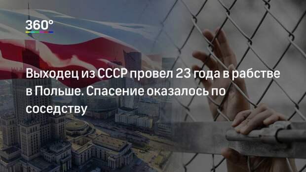 Выходец из СССР провел 23 года в рабстве в Польше. Спасение оказалось по соседству