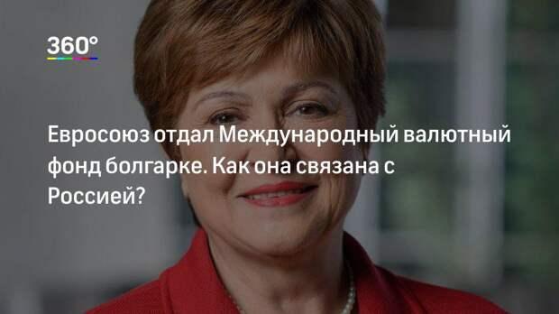 Евросоюз отдал Международный валютный фонд болгарке. Как она связана с Россией?