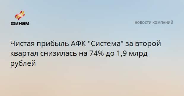 "Чистая прибыль АФК ""Система"" за второй квартал снизилась на 74% до 1,9 млрд рублей"
