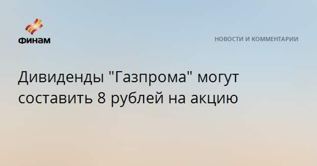 """Дивиденды """"Газпрома"""" могут составить 8 рублей на акцию"""