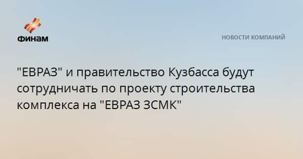 """""""ЕВРАЗ"""" и правительство Кузбасса будут сотрудничать по проекту строительства комплекса на """"ЕВРАЗ ЗСМК"""""""