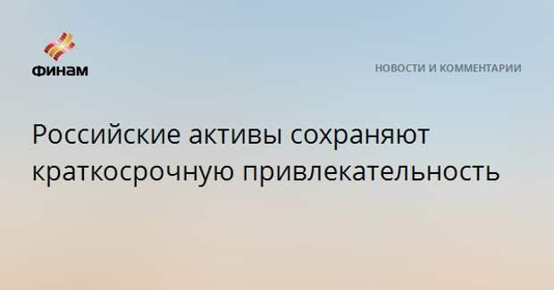 Российские активы сохраняют краткосрочную привлекательность