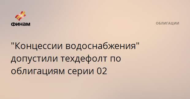 """Концессии водоснабжения"" допустили техдефолт по облигациям серии 02"