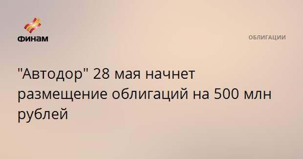 """""""Автодор"""" 28 мая начнет размещение облигаций на 500 млн рублей"""