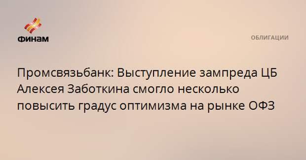 Промсвязьбанк: Выступление зампреда ЦБ Алексея Заботкина смогло несколько повысить градус оптимизма на рынке ОФЗ