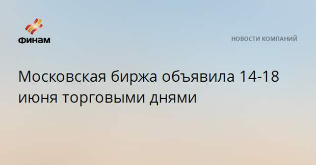Московская биржа объявила 14-18 июня торговыми днями