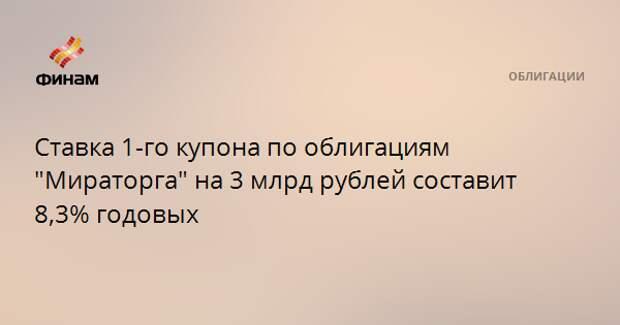 """Ставка 1-го купона по облигациям """"Мираторга"""" на 3 млрд рублей составит 8,3% годовых"""
