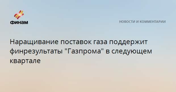 """Наращивание поставок газа поддержит финрезультаты """"Газпрома"""" в следующем квартале"""