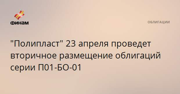 """""""Полипласт"""" 23 апреля проведет вторичное размещение облигаций серии П01-БО-01"""