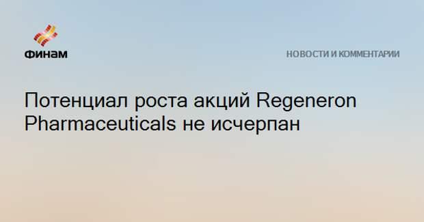 Потенциал роста акций Regeneron Pharmaceuticals не исчерпан
