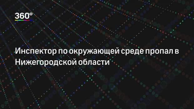 Инспектор по окружающей среде пропал в Нижегородской области