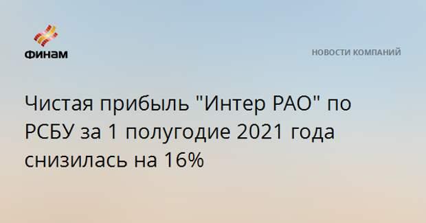 """Чистая прибыль """"Интер РАО"""" по РСБУ за 1 полугодие 2021 года снизилась на 16%"""