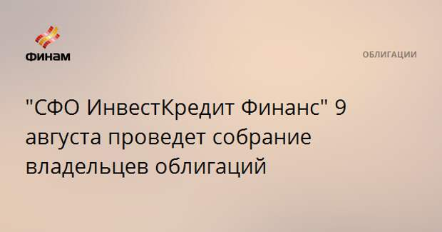 """""""СФО ИнвестКредит Финанс"""" 9 августа проведет собрание владельцев облигаций"""