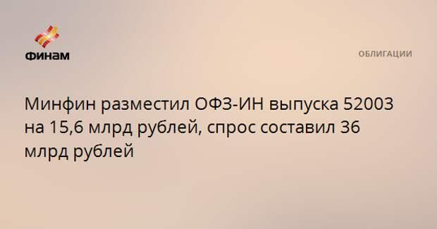 Минфин разместил ОФЗ-ИН выпуска 52003 на 15,6 млрд рублей, спрос составил 36 млрд рублей