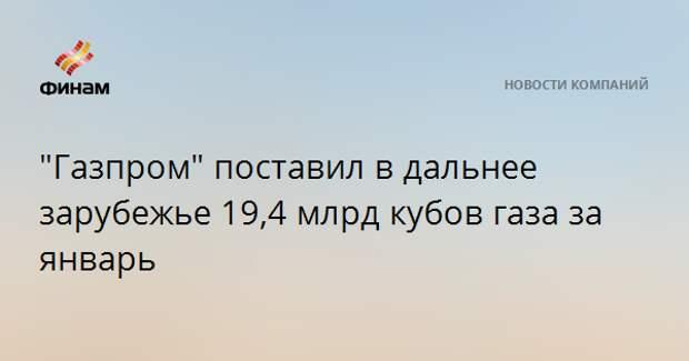 """""""Газпром"""" поставил в дальнее зарубежье 19,4 млрд кубов газа за январь"""