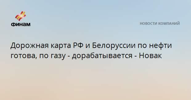 Дорожная карта РФ и Белоруссии по нефти готова, по газу - дорабатывается - Новак